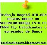 Trabajo Bogotá OTQ.024 DESEAS HACER UN VOLUNTARIADO¡¡ ESTO ES PARA TI, Estudiantes o egresados de Banca