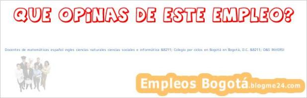 Docentes de matemáticas español ingles ciencias naturales ciencias sociales e informática &8211; Colegio por ciclos en Bogotá en Bogotá, D.C. &8211; O&S INVERSI