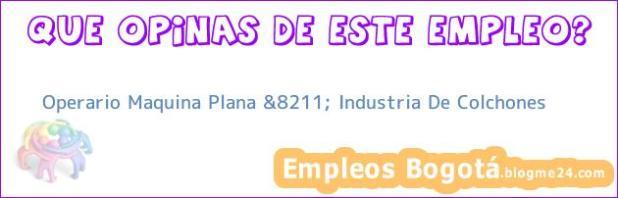 Operario Maquina Plana &8211; Industria De Colchones