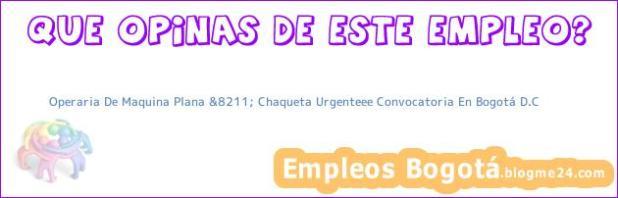 Operaria De Maquina Plana &8211; Chaqueta Urgenteee Convocatoria En Bogotá D.C