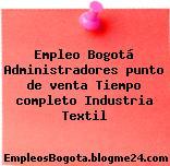 Empleo Bogotá Administradores punto de venta Tiempo completo Industria Textil