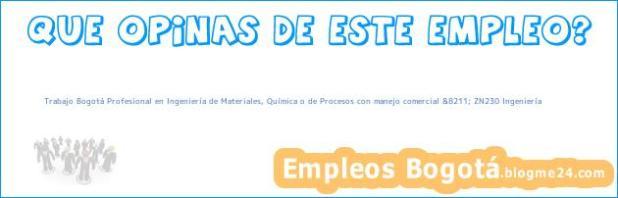 Trabajo Bogotá Profesional en Ingeniería de Materiales, Química o de Procesos con manejo comercial &8211; ZN230 Ingeniería