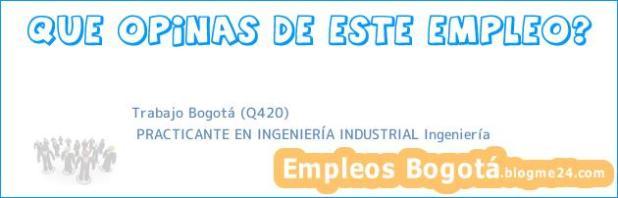 Trabajo Bogotá (Q420)   PRACTICANTE EN INGENIERÍA INDUSTRIAL Ingeniería