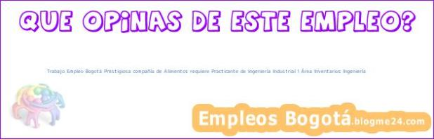 Trabajo Empleo Bogotá Prestigiosa compañía de Alimentos requiere Practicante de Ingeniería Industrial l Área Inventarios Ingeniería