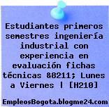 Estudiantes primeros semestres ingeniería industrial con experiencia en evaluación fichas técnicas &8211; Lunes a Viernes   [H210]