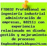 FTD832 Profesional en ingeniería industrial administración de empresas. &8211; con experiencia relacionado en diseño gestión y mejoramiento de procesos