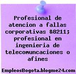 Profesional de atencion a fallas corporativas &8211; profesional en ingenieria de telecomuncaciones o afines