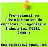 Profesional en Administracion de empresas o Ingenieria Industrial &8211; (M031)