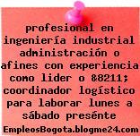 profesional en ingeniería industrial administración o afines con experiencia como lider o &8211; coordinador logístico para laborar lunes a sábado presénte