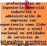 profesionales en Ingeniería comercial industrial o administración de empresas con experiencia como líder o director a nivel nacional en entidades de servicios de intangibles preséntese el 22