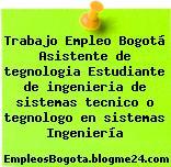 Trabajo Empleo Bogotá Asistente de tegnologia Estudiante de ingenieria de sistemas tecnico o tegnologo en sistemas Ingeniería