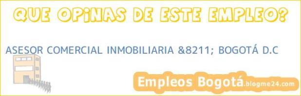 ASESOR COMERCIAL, INMOBILIARIA &8211; BOGOTÁ D.C