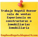 Trabajo Bogotá Asesor sala de ventas Experiencia en constructoras o inmobiliarias Inmobiliaria