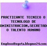 PRACTICANTE TECNICO O TECNOLOGO DE ADMINISTRACION,SECRETADO O TALENTO HUMANO