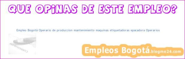 Empleo Bogotá Operario de produccion mantenimiento maquinas etiquetadoras epacadora Operarios