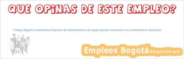Trabajo Bogotá Cundinamarca Operario de mantenimiento de equipo pesado Incrementa tus conocimientos Operarios