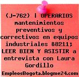(J-762) | OPERARIOS mantenimientos preventivos y correctivos en equipos industriales &8211; LEER BIEN Y ASISTIR a entrevista con Laura Gordillo