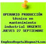 OPERARIO PRODUCCIÓN técnico en mantenimiento industrial URGENTE JUEVES 27 SEPTIEMBRE
