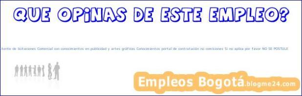 Asistente de licitaciones Comercial con conocimientos en publicidad y artes gráficas Conocimientos portal de contratación no comisiones Si no aplica por favor NO SE POSTULE