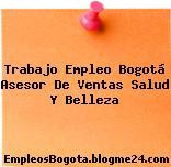 Trabajo Empleo Bogotá Asesor De Ventas Salud Y Belleza
