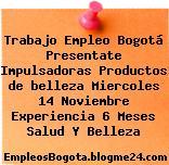 Trabajo Empleo Bogotá Presentate Impulsadoras Productos de belleza Miercoles 14 Noviembre Experiencia 6 Meses Salud Y Belleza