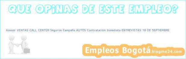 Asesor VENTAS CALL CENTER Seguros Campaña AUTOS Contratación Inmediata ENTREVISTAS 18 DE SEPTIEMBRE