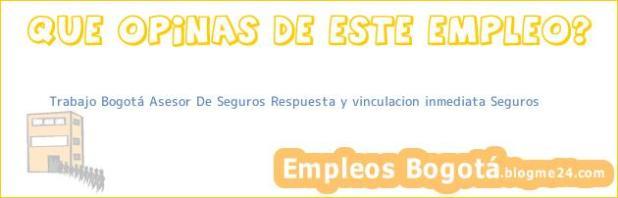 Trabajo Bogotá Asesor De Seguros Respuesta y vinculacion inmediata Seguros