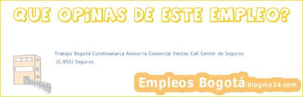Trabajo Bogotá Cundinamarca Asesor/a Comercial Ventas Call Center de Seguros | (C.955) Seguros