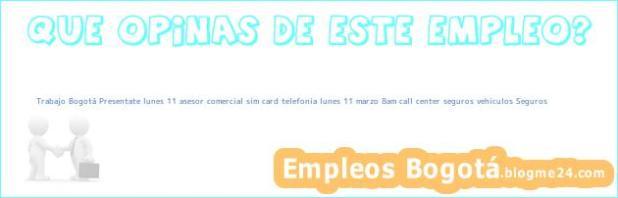Trabajo Bogotá Presentate lunes 11 asesor comercial sim card telefonia lunes 11 marzo 8am call center seguros vehiculos Seguros
