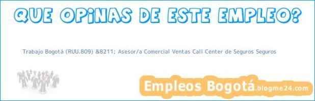 Trabajo Bogotá (RUU.809) &8211; Asesor/a Comercial Ventas Call Center de Seguros Seguros