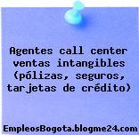 Agentes call center ventas intangibles (pólizas, seguros, tarjetas de crédito)