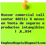 Asesor comercial call center &8211; 6 meses en Venta de seguros o productos intangibles   JL.934