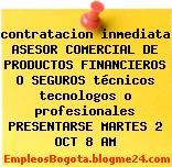 contratacion inmediata ASESOR COMERCIAL DE PRODUCTOS FINANCIEROS O SEGUROS técnicos tecnologos o profesionales PRESENTARSE MARTES 2 OCT 8 AM