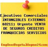 Ejecutivos Comerciales INTANGIBLES EXTERNOS &8211; Urgente VENTA DE SEGUROS CREDITOS FRANQUICIAS SERVICIOS