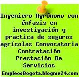 Ingeniero Agrónomo con énfasis en investigación y practica de seguros agrícolas Convocatoria Contratación Prestación De Servicios