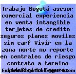 Trabajo Bogotá asesor comercial experiencia en venta intangible tarjetas de credito seguros planes moviles sim carf Vivir en la zona norte no reporte en centrales de riesgo contrato a termino indefinido Seguros