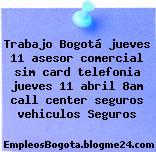 Trabajo Bogotá jueves 11 asesor comercial sim card telefonia jueves 11 abril 8am call center seguros vehiculos Seguros