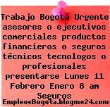 Trabajo Bogotá Urgente asesores o ejecutivos comerciales productos financieros o seguros técnicos tecnologos o profesionales presentarse Lunes 11 Febrero Enero 8 am Seguros