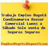 Trabajo Empleo Bogotá Cundinamarca Asesor Comercial Lunes a Sábado Solo venta de Seguros Seguros