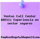 Ventas Call Center &8211; Experiencia en sector seguros