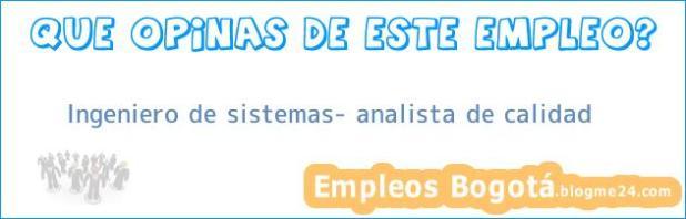 Ingeniero de sistemas- analista de calidad