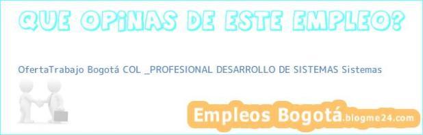 OfertaTrabajo Bogotá COL _PROFESIONAL DESARROLLO DE SISTEMAS Sistemas