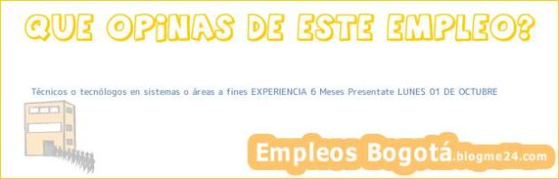 Técnicos o tecnólogos en sistemas o áreas a fines EXPERIENCIA 6 Meses Presentate LUNES 01 DE OCTUBRE