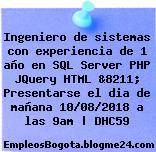 Ingeniero de sistemas con experiencia de 1 año en SQL Server PHP JQuery HTML &8211; Presentarse el dia de mañana 10/08/2018 a las 9am | DHC59