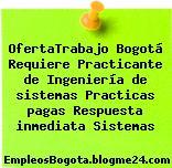 OfertaTrabajo Bogotá Requiere Practicante de Ingeniería de sistemas Practicas pagas Respuesta inmediata Sistemas
