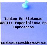 Tcnico En Sistemas &8211; Especialista En Impresoras