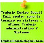 Trabajo Empleo Bogotá Call center soporte tecnico en sistemas o afines Trabajo administrativo 7 Sistemas