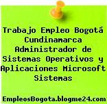 Trabajo Empleo Bogotá Cundinamarca Administrador de Sistemas Operativos y Aplicaciones Microsoft Sistemas