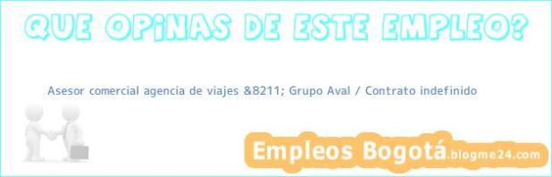 Asesor comercial agencia de viajes &8211; Grupo Aval / Contrato indefinido