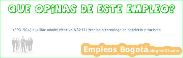 (FPO-904) auxiliar administrativo &8211; tecnico o tecnologo en hoteleria y turismo